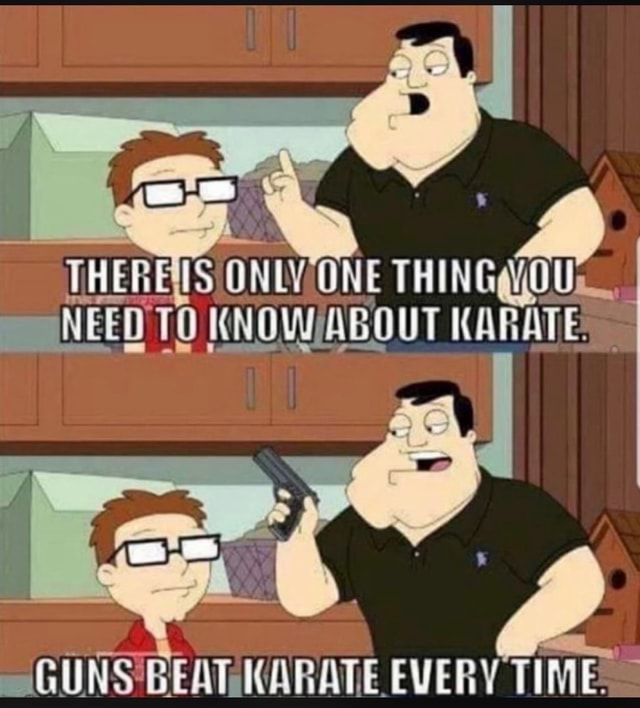 HE ONLY NEED TO KNOWABOUT KARATE GUNS BEATAMARATE EVERY TIME meme