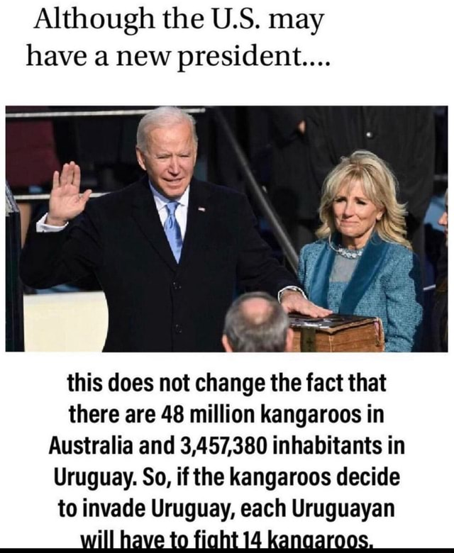 Although the U.S. may have a new president this does not change the fact that there are 48 million kangaroos in Australia and 3,457,380 inhabitants in Uruguay. So, if the kangaroos decide to invade Uruguay, each Uruguayan to kanaaroos, ss meme
