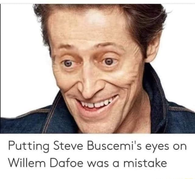 Putting Steve Buscemi's eyes on Willem Dafoe was a mistake memes