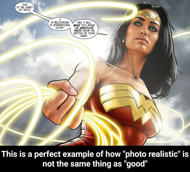 7. THS IS THE LASSO OF TRUTH. IT RECOGNIZED AND IT WILL This is a perfect example of how photo realistic is not the same thing as good This is a perfect example of how photo realistic is not the same thing as good memes