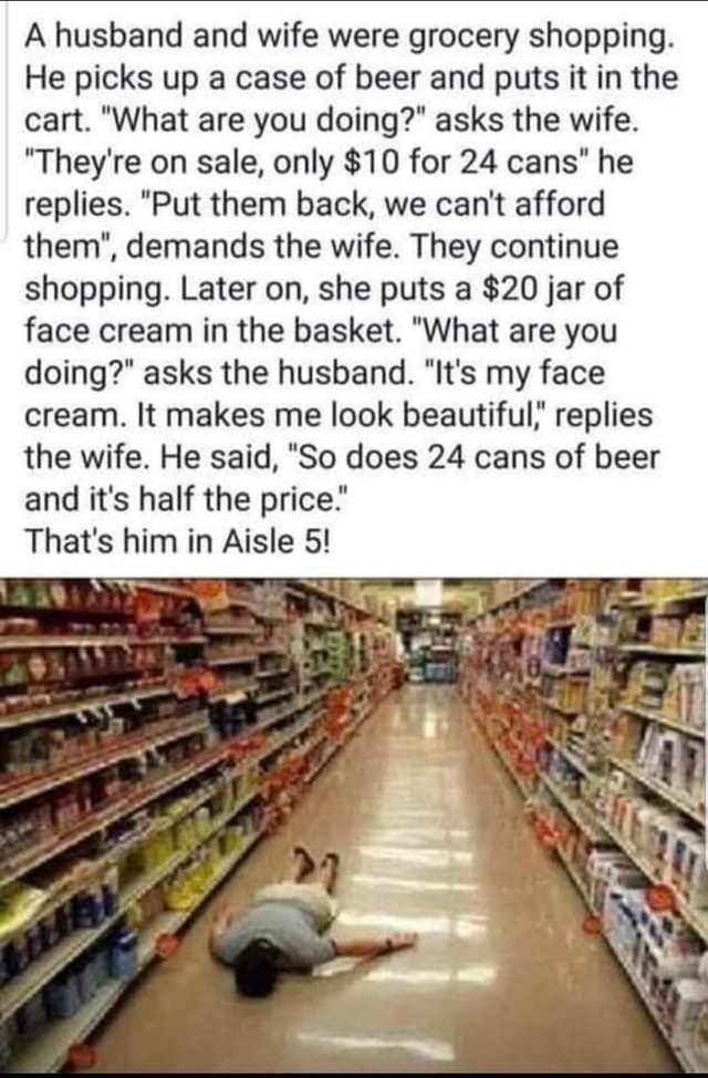 A husband and wife were grocery shopping. He picks up a case of beer and puts it in the cart. What are you doing asks the wife. They're on sale, only $10 for 24 cans he replies. Put them back, we can not afford them , demands the wife. They continue shopping. Later on, she puts a $20 jar of face cream in the basket. What are you doing asks the husband. It's my face cream. It makes me look beautiful} replies the wife. He said, So does 24 cans of beer and it's half the price That's him in Aisle 5 memes