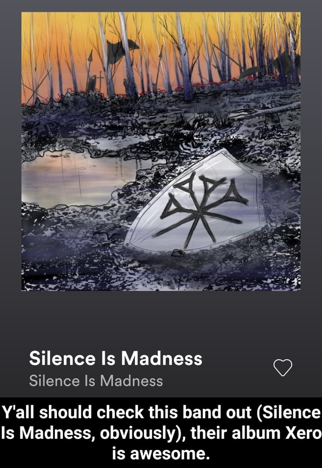Silence Is Madness Silence Is Madness Y'all should check this band out Silence Is Madness, obviously , their album Xero is awesome. Y'all should check this band out Silence Is Madness, obviously , their album Xero is awesome meme