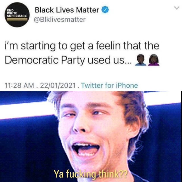 Black Lives Matter SUPREMACY. Blklivesmatter i'm starting to get a feelin that the Democratic Party used us 28 AM Twitter for iPhone Ya fuskung think memes