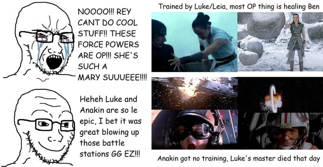 NOOOOI REY CANT DO COOL STUFF THESE FORCE POWERS ARE OPI SHE'S SUCH A MARY SUUUEEElIll Trained by most OP thing is healing Ben Heheh Luke and Anakin are so le epic, I bet it was great blowing up those battle stations GG Anakin got no training, Luke's master died that day meme