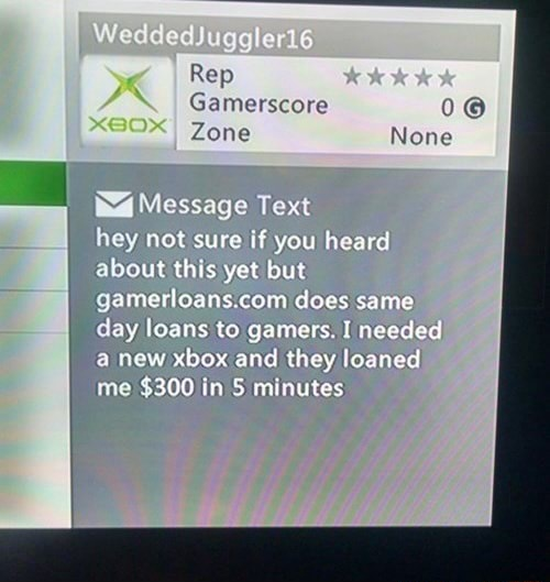 WeddedJuggler166 Rep Gamerscore 0 None Zone Message Text hey not sure if you heard about this yet but does same day loans to gamers. I needed a new al they loaned me $300 in 5 mint memes