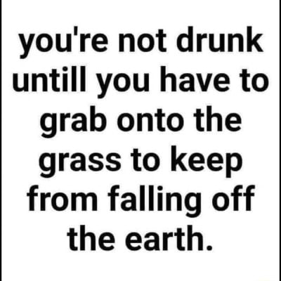 You're not drunk untill you have to grab onto the grass to keep from falling off the earth memes