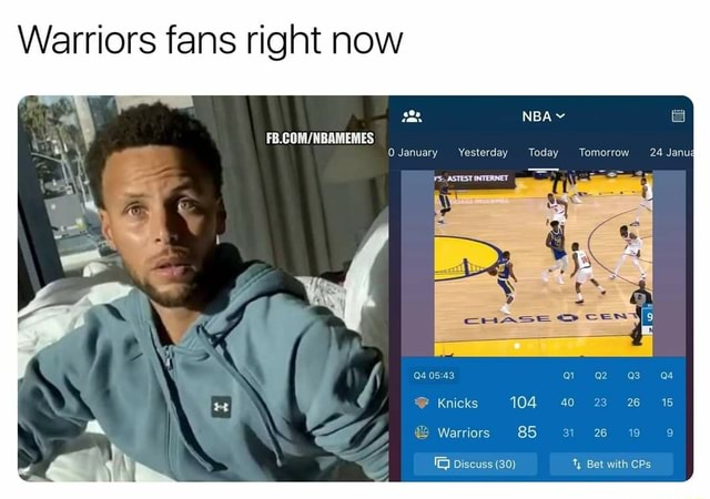 Warriors fans right now NBA vv 24 January Yesterday Today Tomorrow Knicks 104 40 23 Warriors 85 Discuss 30 Bet with CPs memes