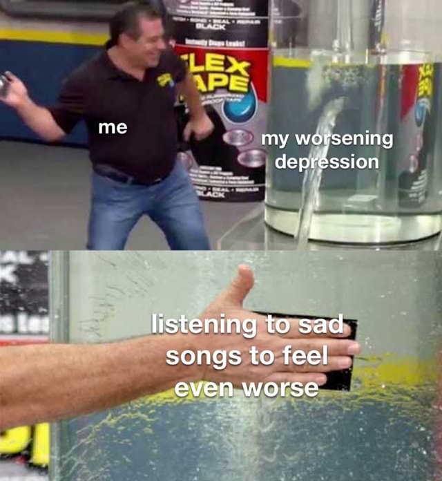 Me my worsening depression listening to sad songs to feel even worse memes