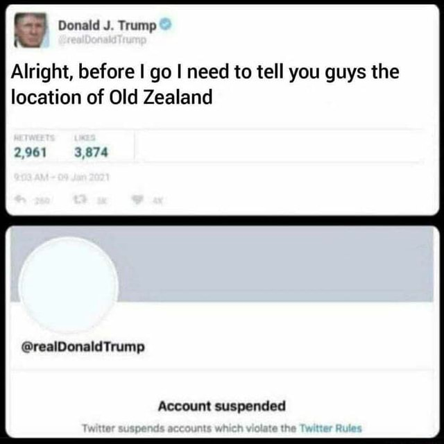 They got him guys Donald J. Trump Alright, before I go I need to tell you guys the location of Old Zealand 2,961 3,874 Trump Account suspended memes