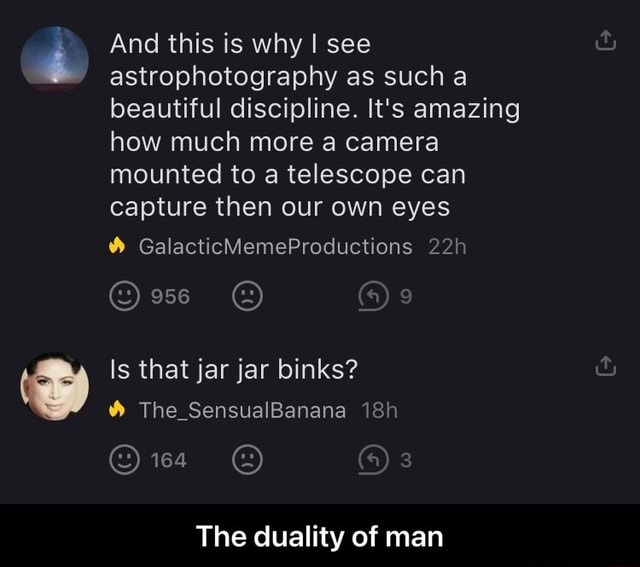 And this is why I see astrophotography as such a beautiful discipline. It's amazing how much more a camera mounted to a telescope can capture then our own eyes GalacticMemeProductions Is that jar jar binks The SensualBanana Ow The duality of man The duality of man
