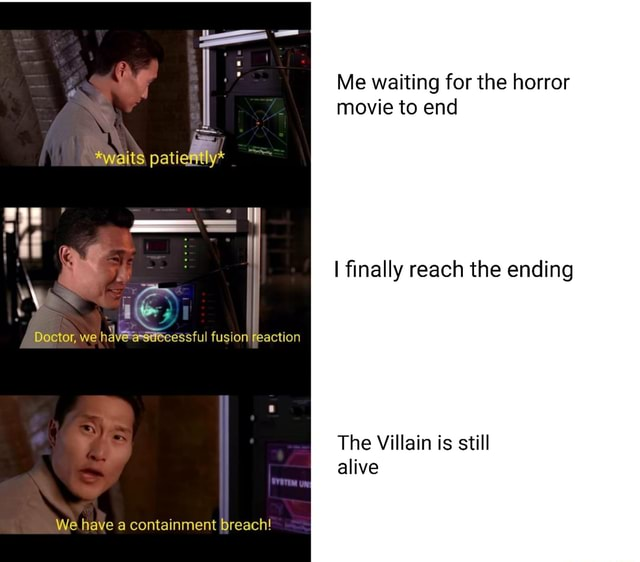 Awaits pati Doctor, we fusion reaction We have a containment breach Me waiting for the horror movie to end I finally reach the ending The Villain is still alive meme