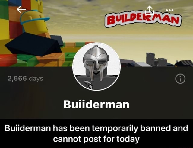 BUILDEIE Man, Buiiderman 2,666 days Buiiderman has been temporarily banned and cannot post for today Buiiderman has been temporarily banned and cannot post for today meme
