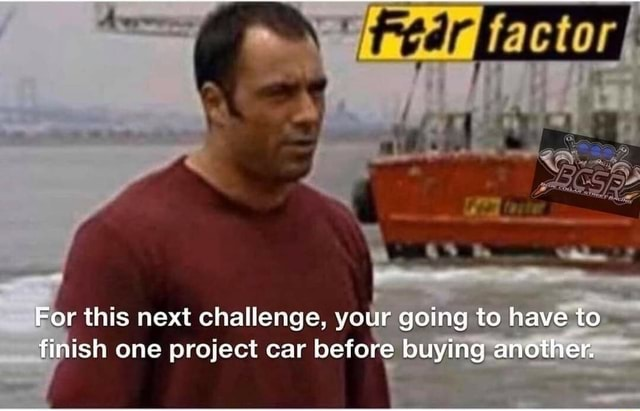 For this next challenge, your going to have to finish one project car before buying another meme