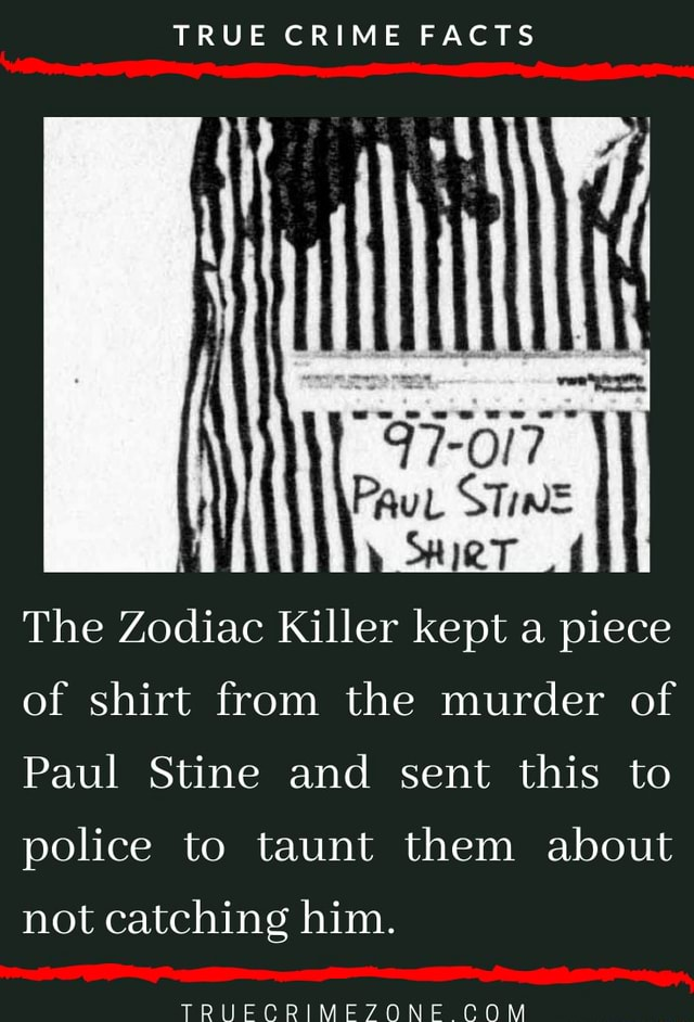 TRUE CRIME FACTS TO The Zodiac Killer kept a piece of shirt from the murder of Paul Stine and sent this to police to taunt them about not catching him. FF COM memes