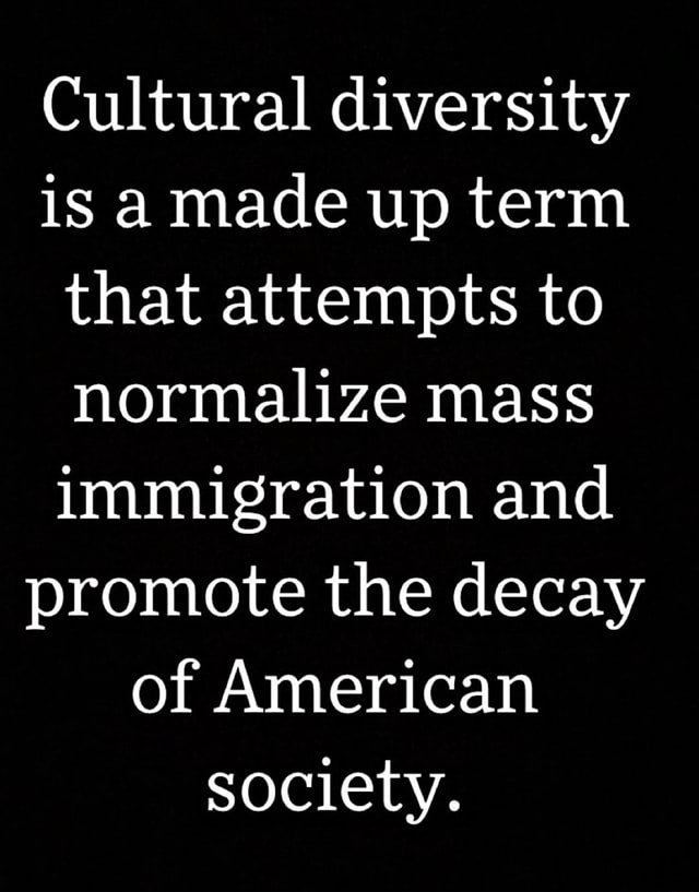 Cultural diversity is amade up term that attempts to normalize mass immigration and promote the decay of American society memes