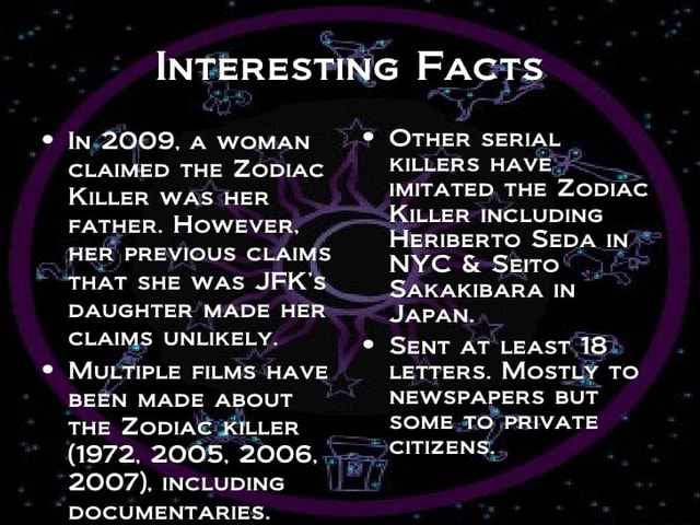 INTERESTING FAcTS of IN 2009. A WOMAN CLAIMED THE ZODIAC KILLER WAS HER FATHER. HOWEVER. HER PREVIOUS CLAIMS THAT SHE WAS JFK'S. DAUGHTER MADE HER CLAIMS UNLIKELY MULTIPLE FILMS HAVE BEEN MADE ABOUT THE ZODIAC KILLER 1972. 2005, 2006. 2007 . INCLUDING DOCUMENTARIES. OTHER SERIAL KILLERS HAVE IMITATED THE ZODIAC KILLER INCLUDING HERIBERTO SEDA IN NYC and SEITO AK AKIBAR IN JAPAN. SENT AT LEAST 18 LETTERS. MOSTLY TO NEWSPAPERS BUT SOME TO PRIVATE CITIZENS memes