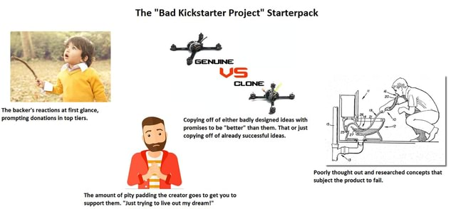 The Bad Kickstarter Project Starterpack GENUINE VS CLONE The backer's reactions at first glance, The prompting donations in top tiers. Copying off of either badly designed ideas with promises to be better than them. That or just copying off of already successful ideas. The amount of pity padding the creator goes to get you to Poorly thought out and researched concepts that subject the product to fail meme