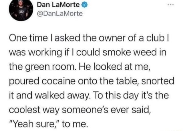 Dan LaMorte One time I asked the owner of a club I was working if I could smoke weed in the green room. He looked at me, poured cocaine onto the table, snorted it and walked away. To this day it's the coolest way someone's ever said, Yeah sure, to me memes