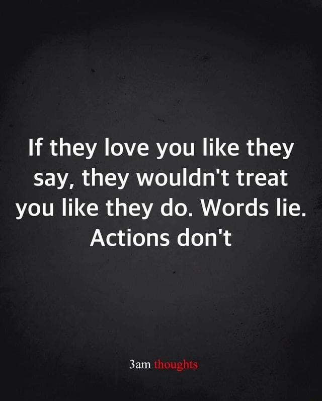 If they love you like they say, they wouldn't treat you like they do. Words lie. Actions do not thoughts memes