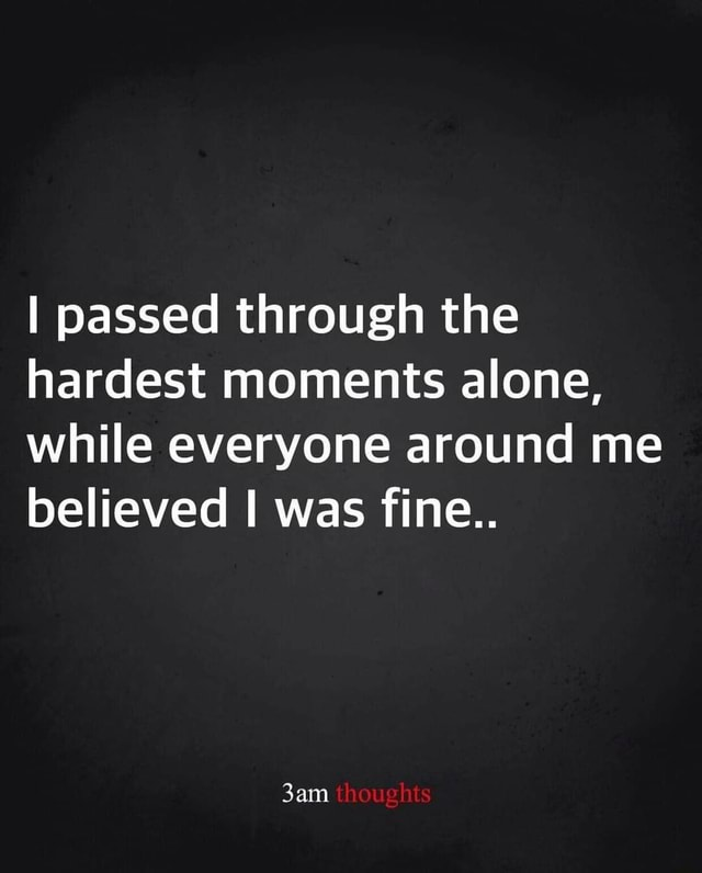I passed through the hardest moments alone, while everyone around me believed I was fine thoughts memes