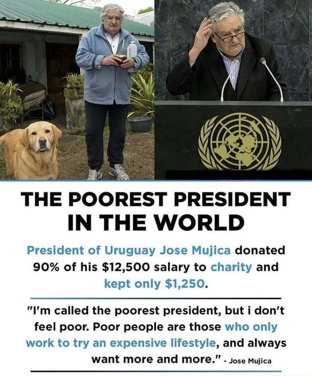 World and rsquo s Poorest President THE POOREST PRESIDENT IN THE WORLD President of Uruguay Jose Mujica donated 90% of his $12,500 salary to charity and kept only $1,250. I'm called the poorest president, but i do not feel poor. Poor people are those who only work to try an expensive lifestyle, and always want more and more. Jose Mujica memes