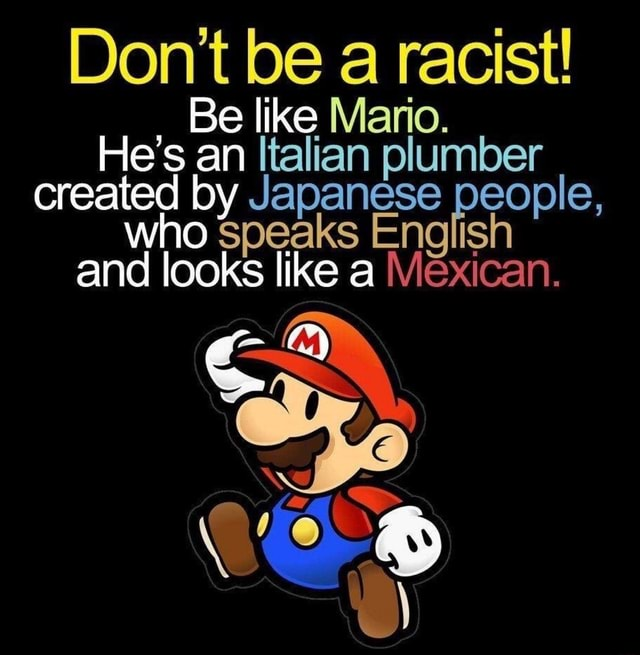 Do not be a racist Be like Mario. He's an Italian plumber created by Japanese people, who Speaks English and looks like a Mexican memes
