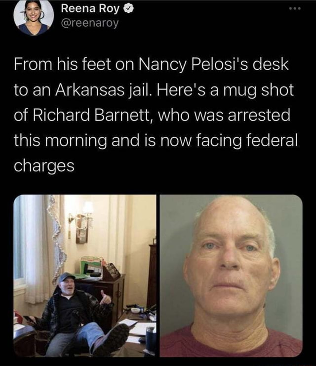 From smug to mug Reena Roy reenaroy From his feet on Nancy Pelosi's desk to an Arkansas jail. Here's a mug shot of Richard Barnett, who was arrested this morning and is now facing federal charges Sit memes