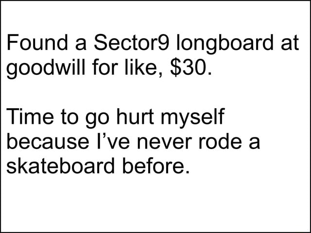Found a Sector9 longboard at goodwill for like, $30. Time to go hurt myself because I've never rode a skateboard before meme