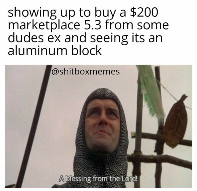 Showing up to buy a $200 marketplace 5.3 from some dudes ex and seeing its an aluminum block shitboxmemes Ablessing from the Lord
