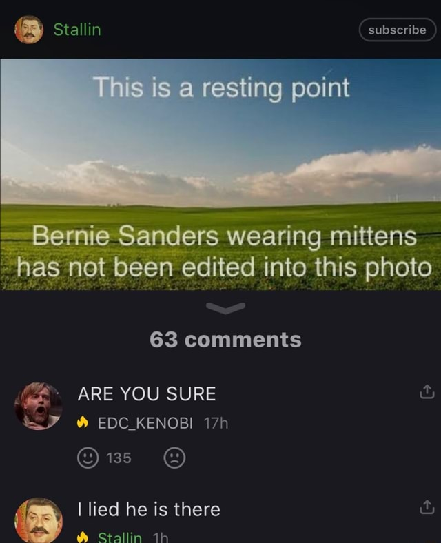 Stallin subscribe resting point Bernie Sanders wearing mittens has net been edited into this photo 63 Comments ARE YOU SURE and EDC KENOBI 138 Stallin dh lied he is there and memes