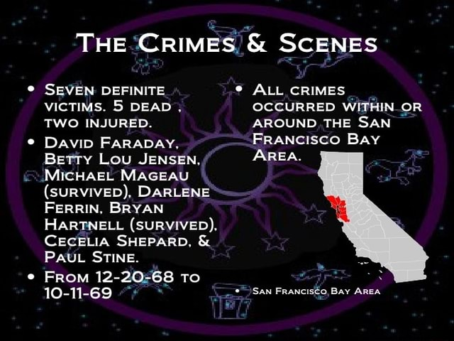 THE CRIMES and SCENES * SEVEN DEFINITE VICTIMS. 5 DEAD. TWO INJURED. DAVID FARADAY. Betty Lou JENSEN. MICHAEL MAGEAU SURVIVED , DARLENE FERRIN. BRYAN HARTNELL SURVIVED . CECELIA SHEPARD. and PAUL STINE. From 12 20 68 To 10 11 69 ALL CRIMES OCCURRED WITHIN OR AROUND THE SAN FRANCISCO BAY AREA. San Prancisco Bay meme