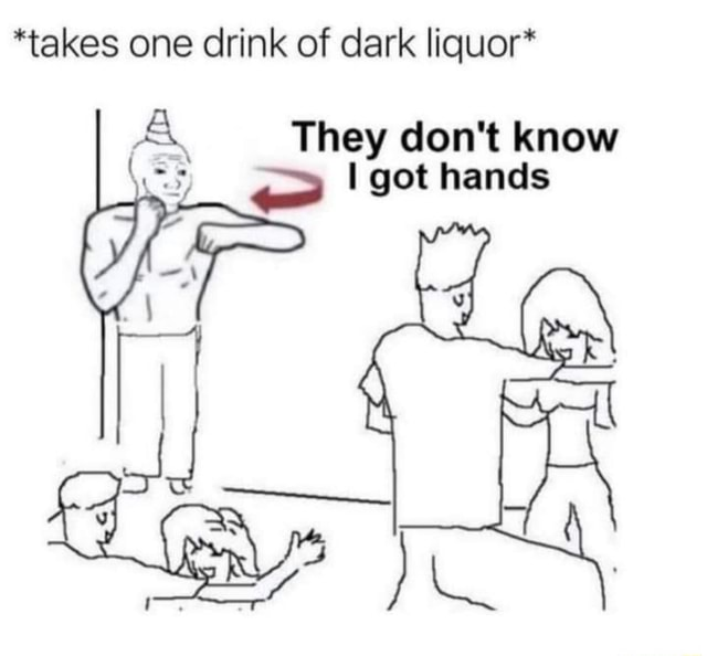 *takes one drink of dark liquor* They do not know I got hands ES memes