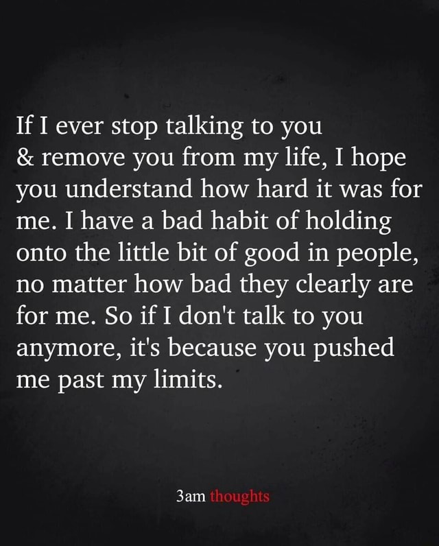 If ever stop talking to you and remove you from my life, I hope you understand how hard it was for me. I have a bad habit of holding onto the little bit of good in people, no matter how bad they clearly are for me. So if do not talk to you anymore, it's because you pushed me past my limits. sam thoughts memes