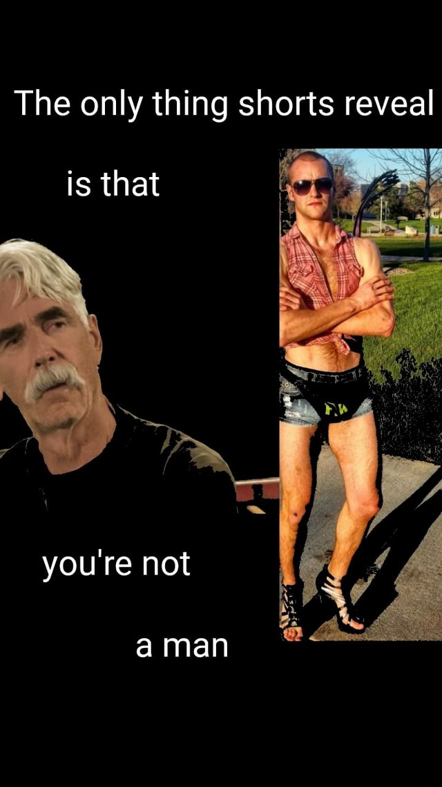 The only thing shorts reveal is that you're not a man memes