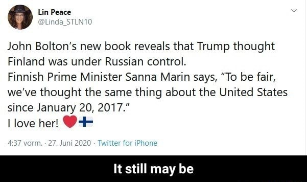 Lin Peace John Bolton's new book reveals that Trump thought Finland was under Russian control. Finnish Prime Minister Sanna Marin says, To be fair, we've thought the same thing about the United States since January 20, 2017 love her 7 vorm. 27. Twitter for iPhone It still may be It still may be meme
