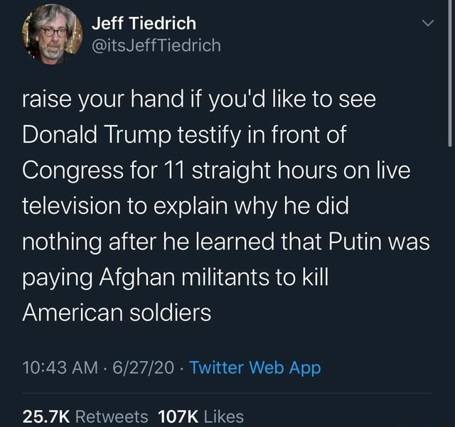 Jeff Tiedrich raise your hand if you'd like to see Donald Trump testify in front of Congress for 11 straight hours on live television to explain why he did nothing after he learned that Putin was paying Afghan militants to kill American soldiers 25.7K 107K memes