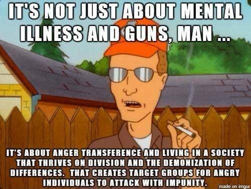 IT'S HOT JUST MENTAL ILLNESS AND GUNS, MAN IT'S ABOUT ANGER TRANSFERENCE AND A SOCIETY THAT THRIVES ON DIVISION AND THE DEMONIZATION OF DIFFERENCES. THAT CREATES TARGET GROUPSIFOR ANGRY INDIVIDUALS TO ATTACK WITH IMPUNITY meme