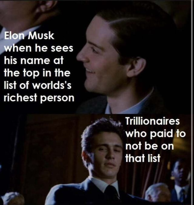 Underground money go brrrr Elon Musk when he sees his name at the top in the list of worlds's richest person Trillionaires who paid to not be on that list memes