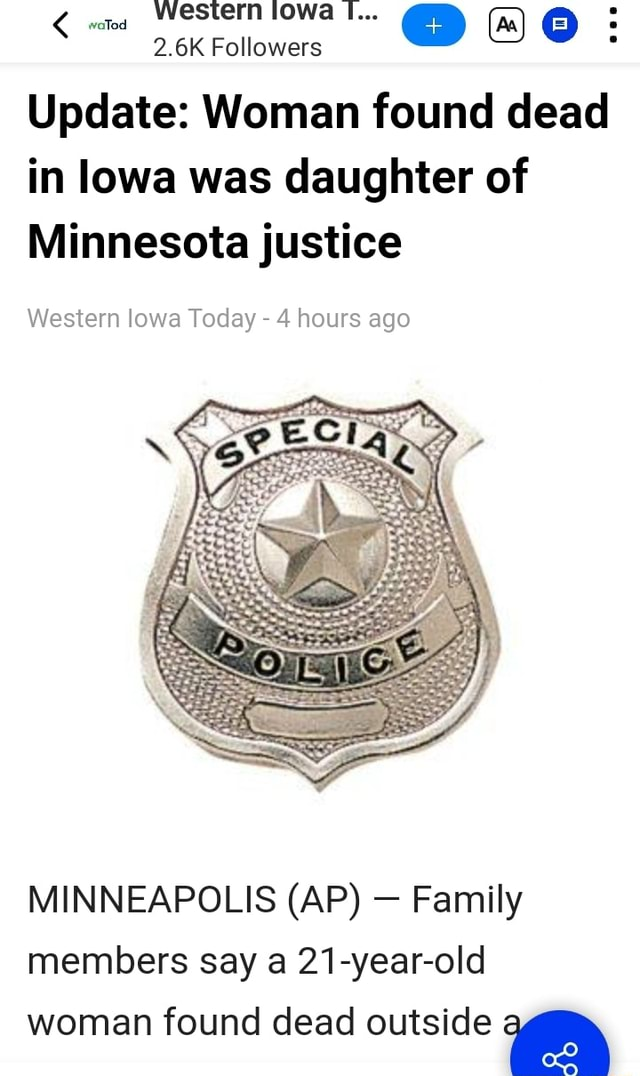 Western lowa I 2.6K Followers Update Woman found dead in lowa was daughter of Minnesota justice Western lowa Today 4 hours ago MINNEAPOLIS AP Family members say a 21 year old woman found dead outside memes