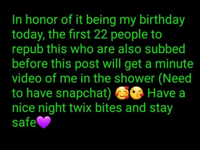 In honor of it being my birthday today, the first 22 people to repub this who are also subbed before this post will get a minute of me in the shower Need to have snapchat Have a nice night twix bites and stay safe memes