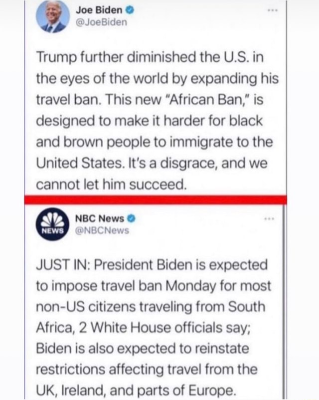Joe Biden Trump further diminished the U.S. in the eyes of the world by expanding his travel ban. This new African Ban, is designed to make it harder for black and brown people to immigrate to the United States. It's a disgrace, and we cannot let him succeed. News NEWS JUST IN President Biden is expected to impose travel ban Monday for most non US citizens traveling from South Africa, 2 White House officials say Biden is also expected to reinstate restrictions affecting travel from the UK, Ireland, and parts of Europe memes