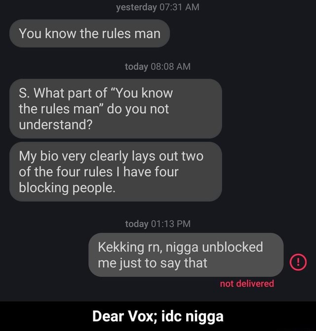 Yesterday AM You know the rules man today AM S. What part of You know the rules man do you not understand My bio very clearly lays out two of the four rules I have four blocking people. today PM Kekking me just rn, to nigga say unblocked that I me just to say that not delivered Dear Vox ide nigga  Dear Vox idc nigga meme