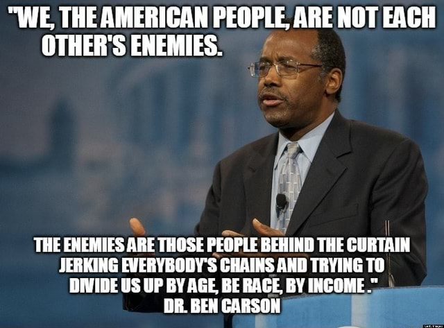 WE, THE AMERICAN PEOPLE, ARE NOT EACH OTHER'S ENEMIES. THE ENEMIES ARE THOSE PEOPLE BEHIND THE CURTAIN JERKING EVERYBODY'S CHAINS AND TRYING TO DIVIDE US UP BY AGE, BE RAGE, BY INCOME. DB. BEN CARSON memes