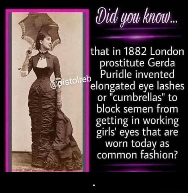 Didd you know that in 1882 London prostitute Gerda Puridle invented elongated eye lashes or cumbrellas to block semen from getting in working girls eyes that are worn today as common fashion memes