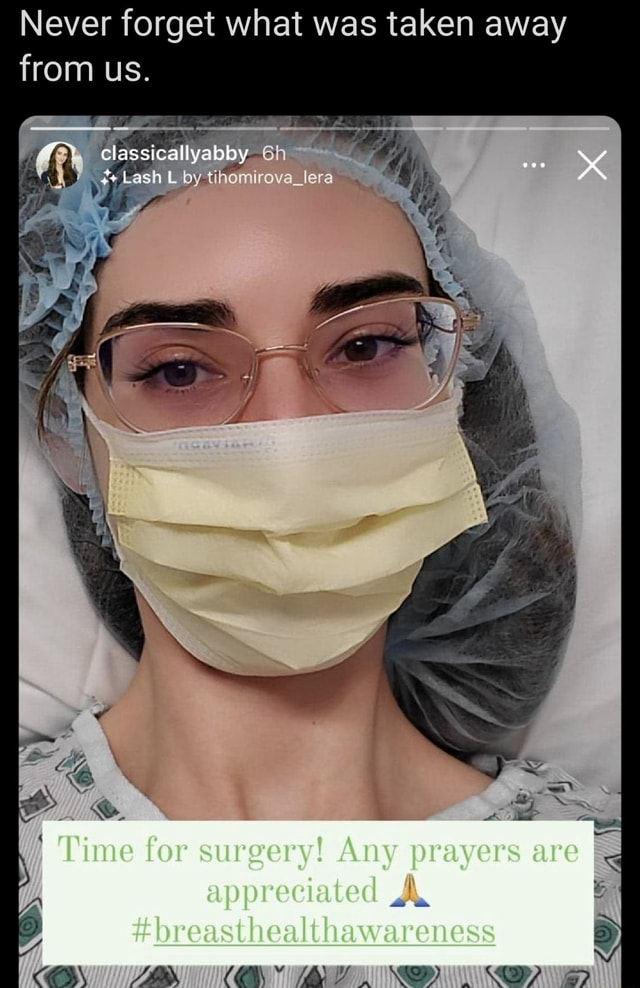 Never forget what was taken away from us. classicallyabby. Lash L by tihomirova lera re CK Time for surgery Any prayers are I appreciated AK breasthealthawareness PA memes