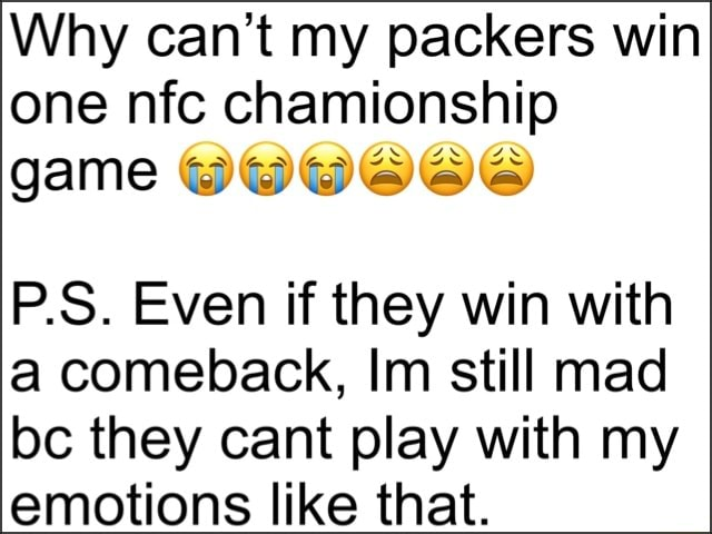 Why can not my packers win one nfc chamionship on cn game P.S. Even if they win with a comeback, Im still mad bc they cant play with my emotions like that memes