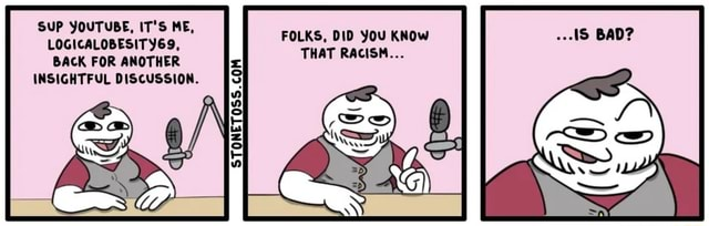 SUP YOUTUBE, IT'S ME, LOGICALOBESITY69, BACK FOR ANOTHER INSIGHTFUL DISCUSSION. FOLKS, DID You Know THAT RACISM memes