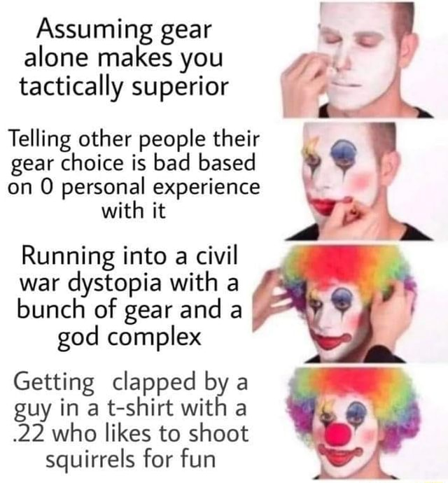 Assuming gear alone makes you tactically superior Telling other people their gear choice is bad based on personal experience with it Running into a civil war dystopia with a bunch of gear and a god complex Getting clapped by a guy in a t shirt with a.22 who likes to shoot squirrels for fun memes