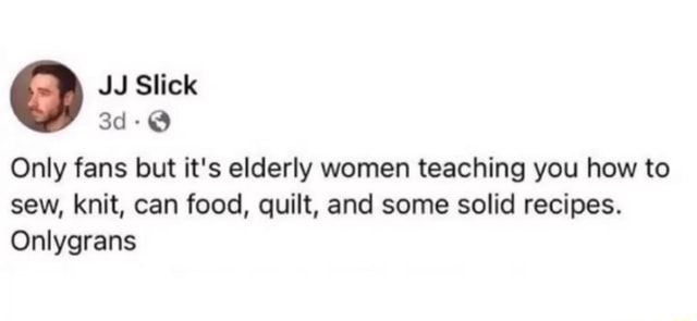 Slick Only fans but it's elderly women teaching you how to sew, knit, can food, quilt, and some solid recipes. Onlygrans memes