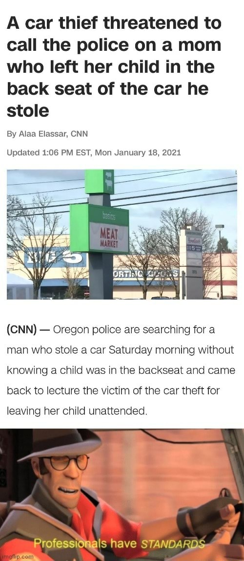 A car thief threatened to call the police on a mom who left her child in the back seat of the car he stole By Alaa Elassar, CNN Updated PM EST, Mon January 18, 2021 CNN Oregon police are searching for a man who stole a car Saturday morning without knowing a child was in the backseat and came back to lecture the victim of the car theft for leaving her child unattended. RrofessiOMals have STANDARDS meme